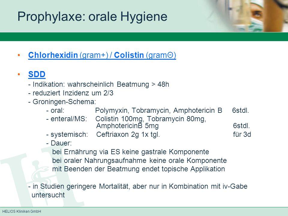 HELIOS Kliniken GmbH Prophylaxe: orale Hygiene Chlorhexidin (gram+) / Colistin (gramΘ) SDD - Indikation: wahrscheinlich Beatmung > 48h - reduziert Inzidenz um 2/3 - Groningen-Schema: - oral: Polymyxin, Tobramycin, Amphotericin B 6stdl.