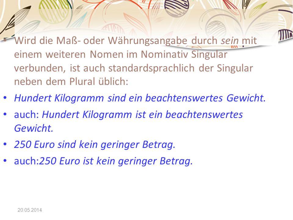 20.05.2014 Wird die Maß- oder Währungsangabe durch sein mit einem weiteren Nomen im Nominativ Singular verbunden, ist auch standardsprachlich der Sing