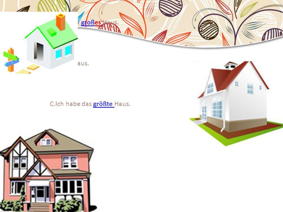 20.05.2014 A.Das ist mein großes Haus. B.Ich habe ein größeres Haus. C.Ich habe das größte Haus.