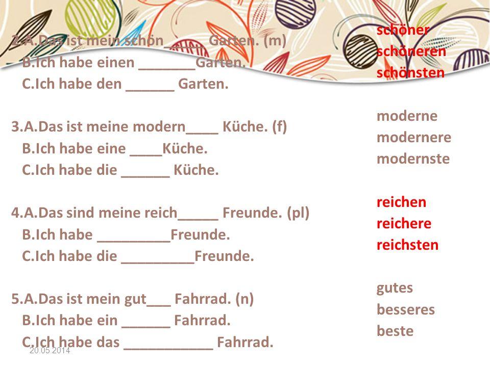 20.05.2014 2.A.Das ist mein schön_____ Garten. (m) B.Ich habe einen _______Garten. C.Ich habe den ______ Garten. 3.A.Das ist meine modern____ Küche. (