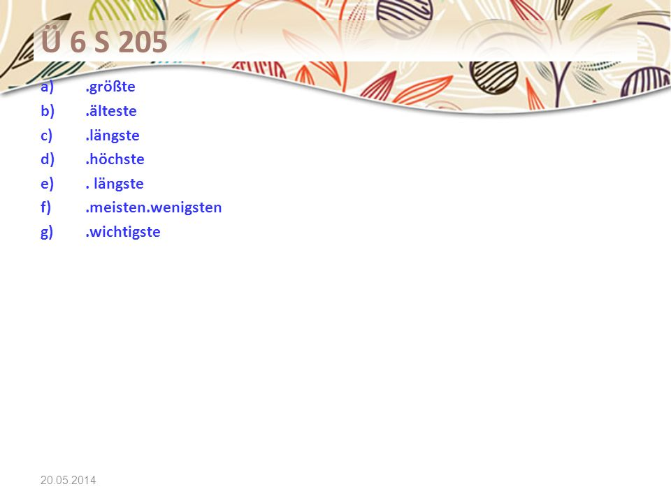 20.05.2014 Ü 6 S 205 a).größte b).älteste c).längste d).höchste e). längste f).meisten.wenigsten g).wichtigste