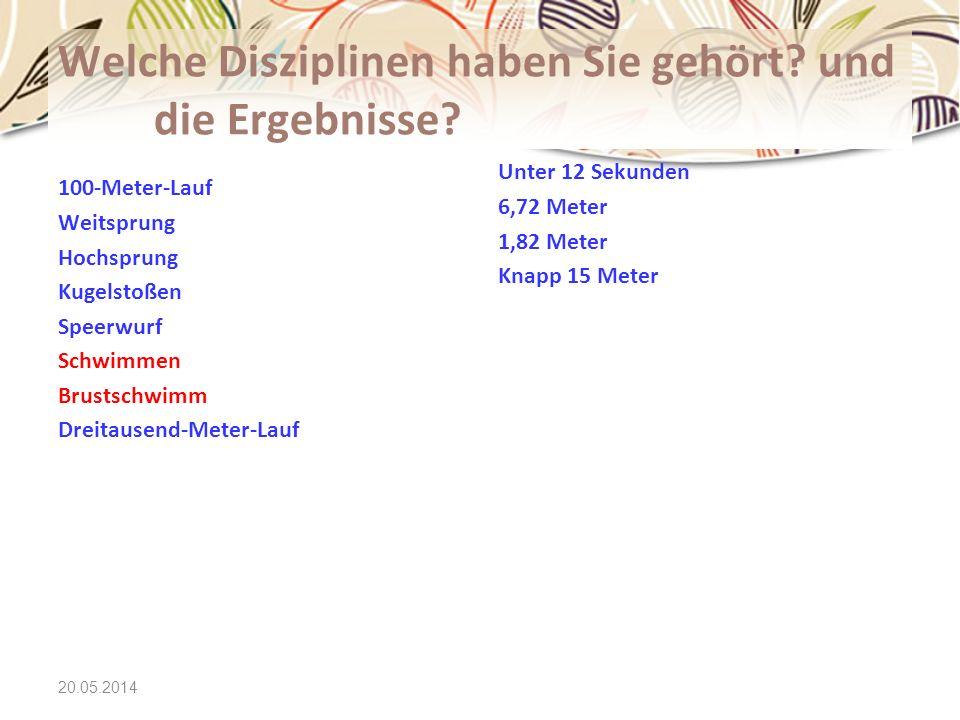 20.05.2014 Welche Disziplinen haben Sie gehört? und die Ergebnisse? 100-Meter-Lauf Weitsprung Hochsprung Kugelstoßen Speerwurf Schwimmen Brustschwimm