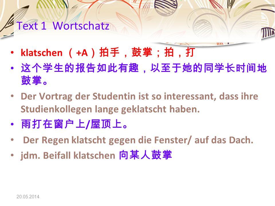 20.05.2014 klatschen +A Der Vortrag der Studentin ist so interessant, dass ihre Studienkollegen lange geklatscht haben. / Der Regen klatscht gegen die
