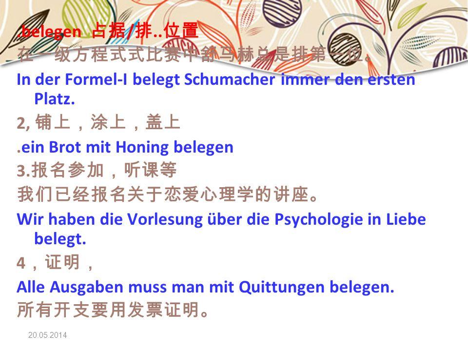20.05.2014.belegen /.. In der Formel-I belegt Schumacher immer den ersten Platz. 2,.ein Brot mit Honing belegen 3. Wir haben die Vorlesung über die Ps