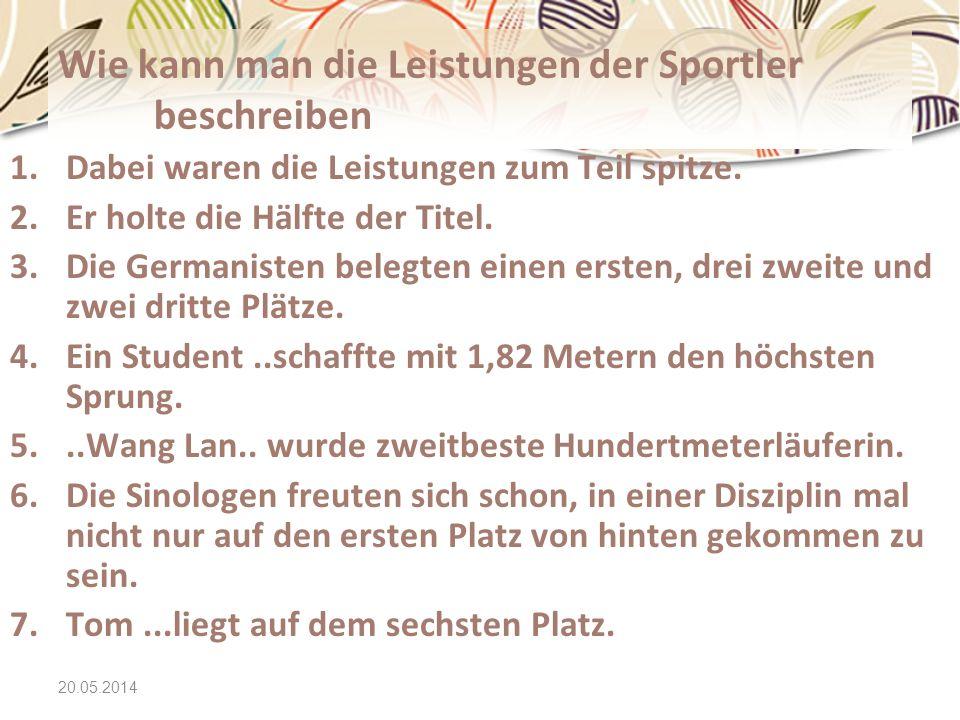 20.05.2014 Wie kann man die Leistungen der Sportler beschreiben 1.Dabei waren die Leistungen zum Teil spitze. 2.Er holte die Hälfte der Titel. 3.Die G