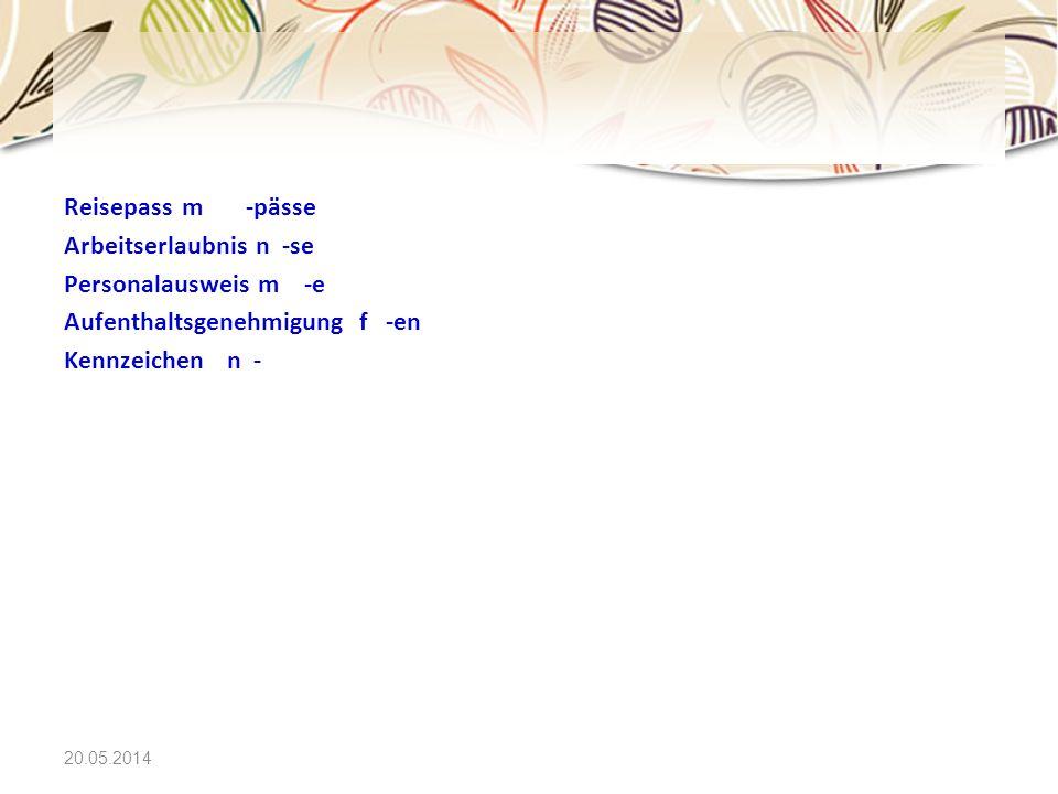 20.05.2014 Reisepass m -pässe Arbeitserlaubnis n -se Personalausweis m -e Aufenthaltsgenehmigung f -en Kennzeichen n -