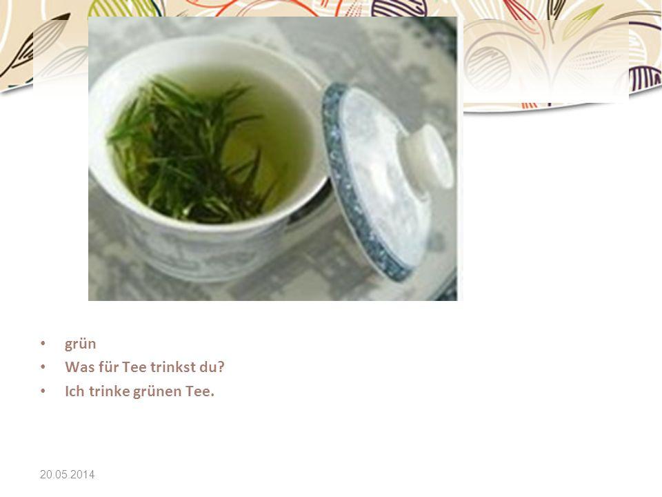 20.05.2014 grün Was für Tee trinkst du? Ich trinke grünen Tee.
