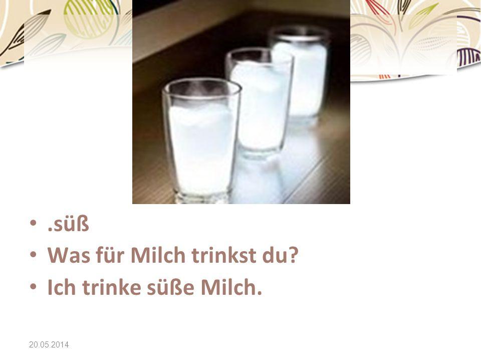 20.05.2014.süß Was für Milch trinkst du? Ich trinke süße Milch.