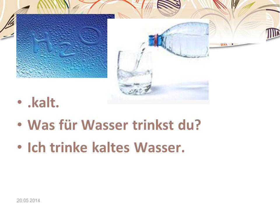 20.05.2014.kalt. Was für Wasser trinkst du? Ich trinke kaltes Wasser.