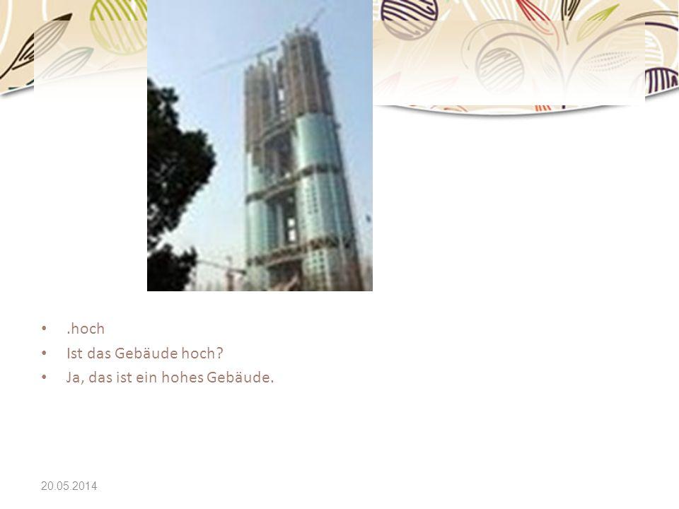20.05.2014.hoch Ist das Gebäude hoch? Ja, das ist ein hohes Gebäude.