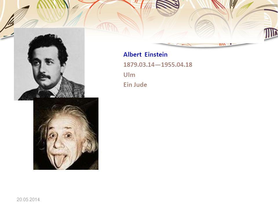 20.05.2014 Albert Einstein 1879.03.141955.04.18 Ulm Ein Jude