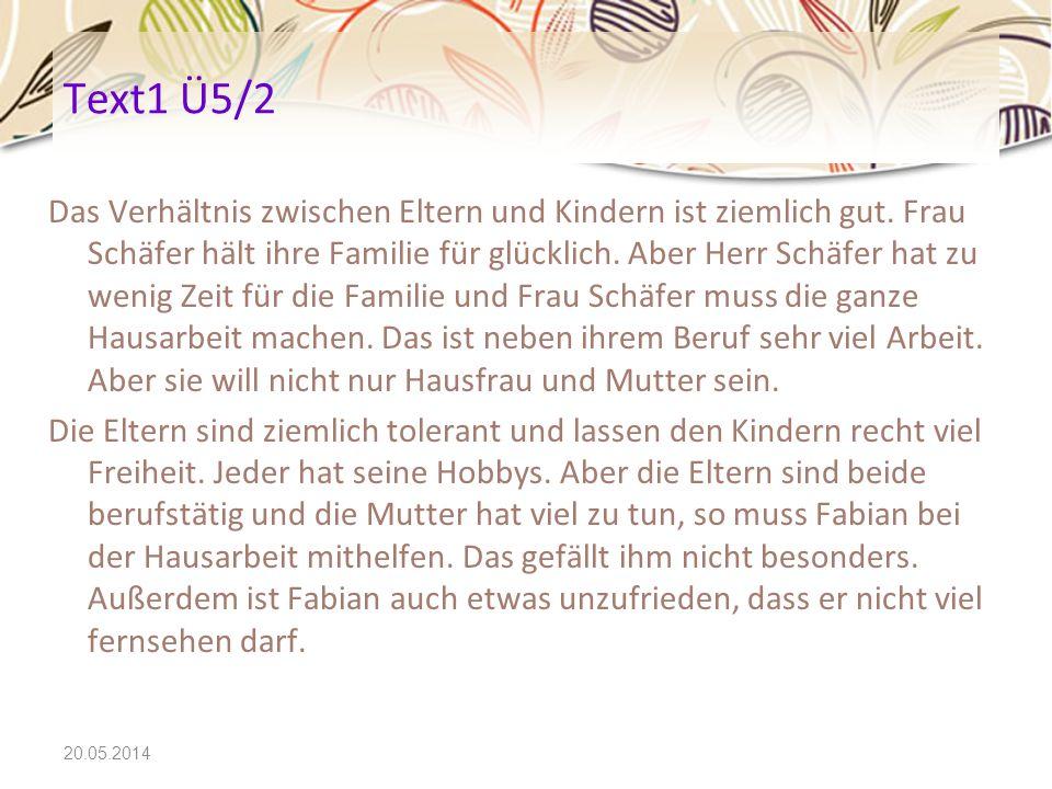 20.05.2014 Text1 Ü5/2 Das Verhältnis zwischen Eltern und Kindern ist ziemlich gut. Frau Schäfer hält ihre Familie für glücklich. Aber Herr Schäfer hat