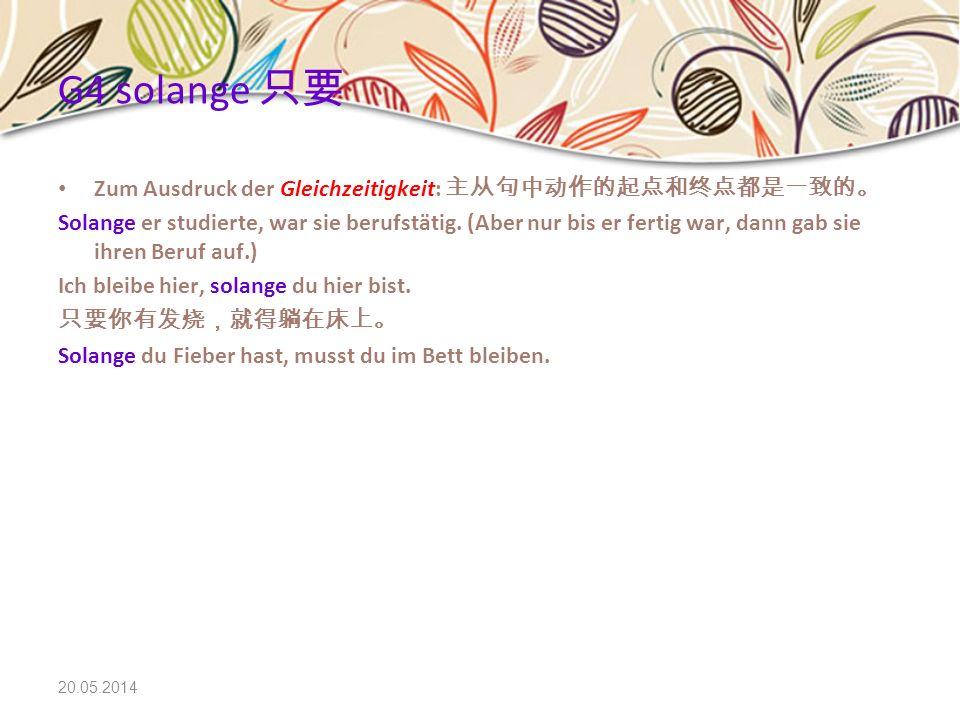20.05.2014 G4 solange Zum Ausdruck der Gleichzeitigkeit: Solange er studierte, war sie berufstätig. (Aber nur bis er fertig war, dann gab sie ihren Be
