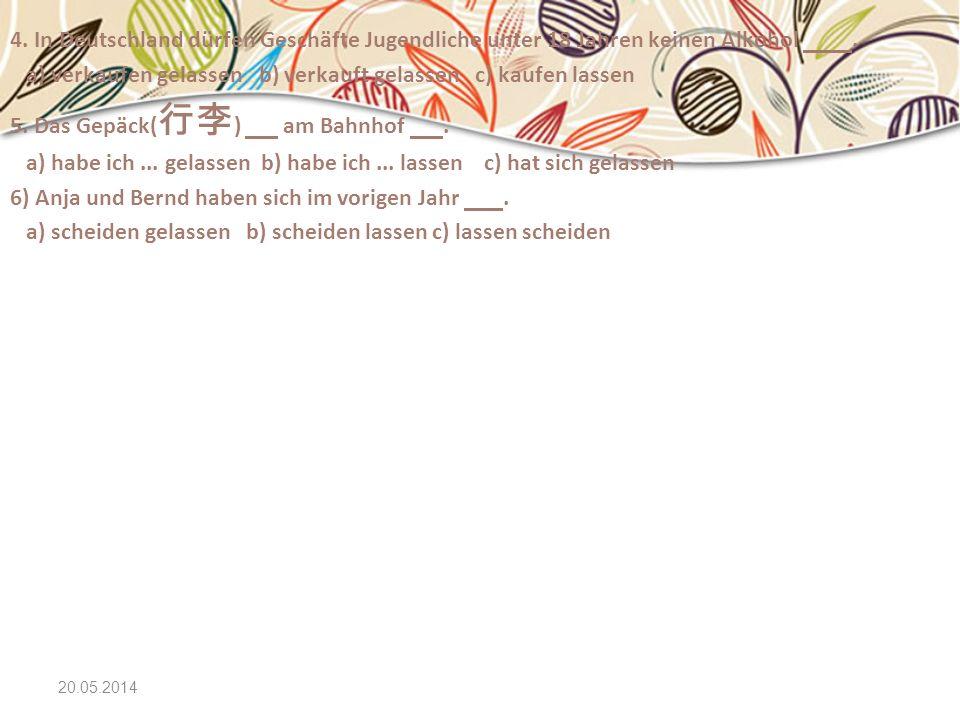 20.05.2014 4. In Deutschland dürfen Geschäfte Jugendliche unter 18 Jahren keinen Alkohol. a) verkaufen gelassen b) verkauft gelassen c) kaufen lassen
