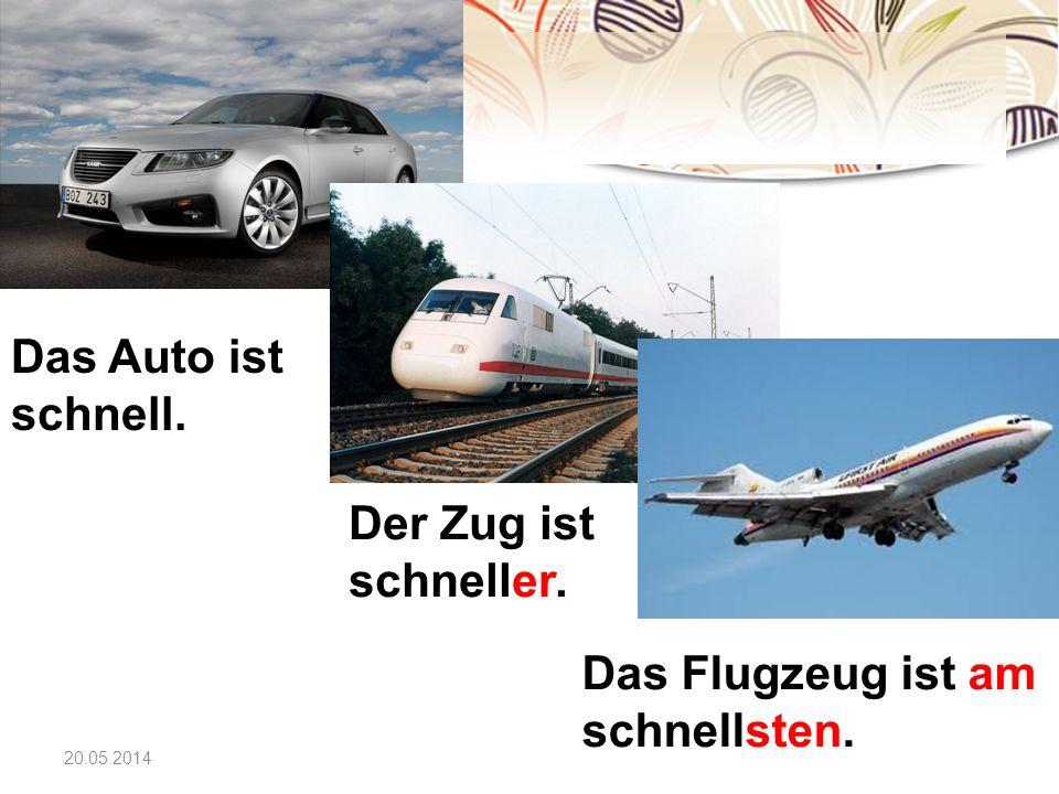 20.05.2014 Das Auto ist schnell. Der Zug ist schneller. Das Flugzeug ist am schnellsten.