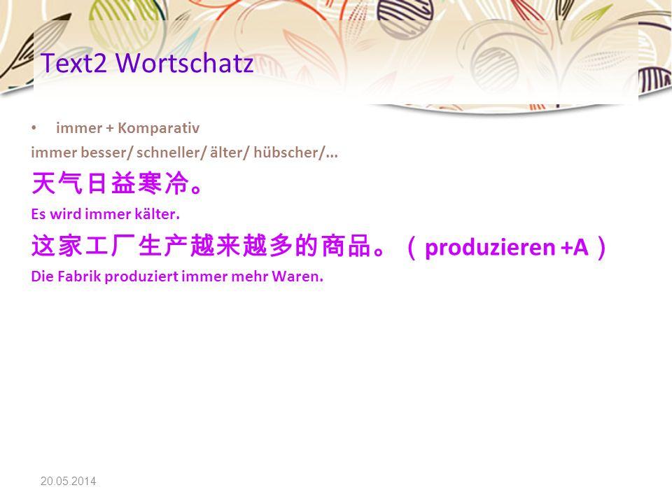 20.05.2014 Text2 Wortschatz immer + Komparativ immer besser/ schneller/ älter/ hübscher/... Es wird immer kälter. produzieren +A Die Fabrik produziert
