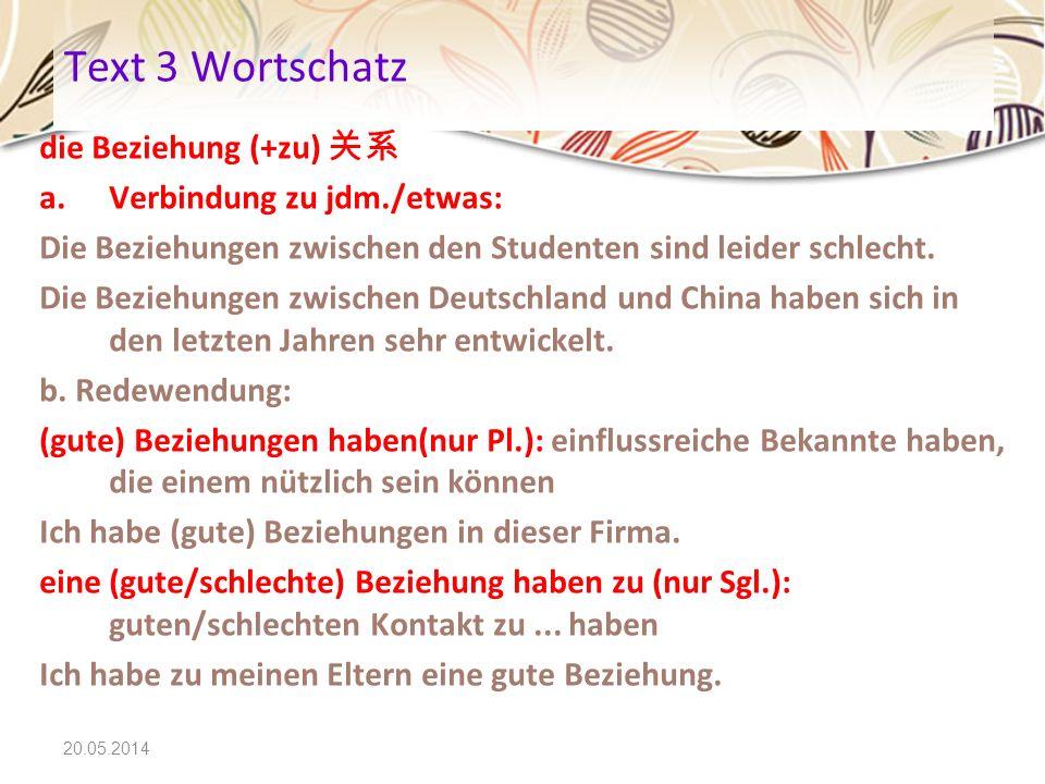 20.05.2014 Text 3 Wortschatz die Beziehung (+zu) a.Verbindung zu jdm./etwas: Die Beziehungen zwischen den Studenten sind leider schlecht. Die Beziehun