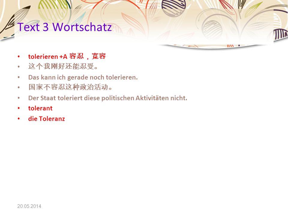 20.05.2014 Text 3 Wortschatz tolerieren +A Das kann ich gerade noch tolerieren. Der Staat toleriert diese politischen Aktivitäten nicht. tolerant die