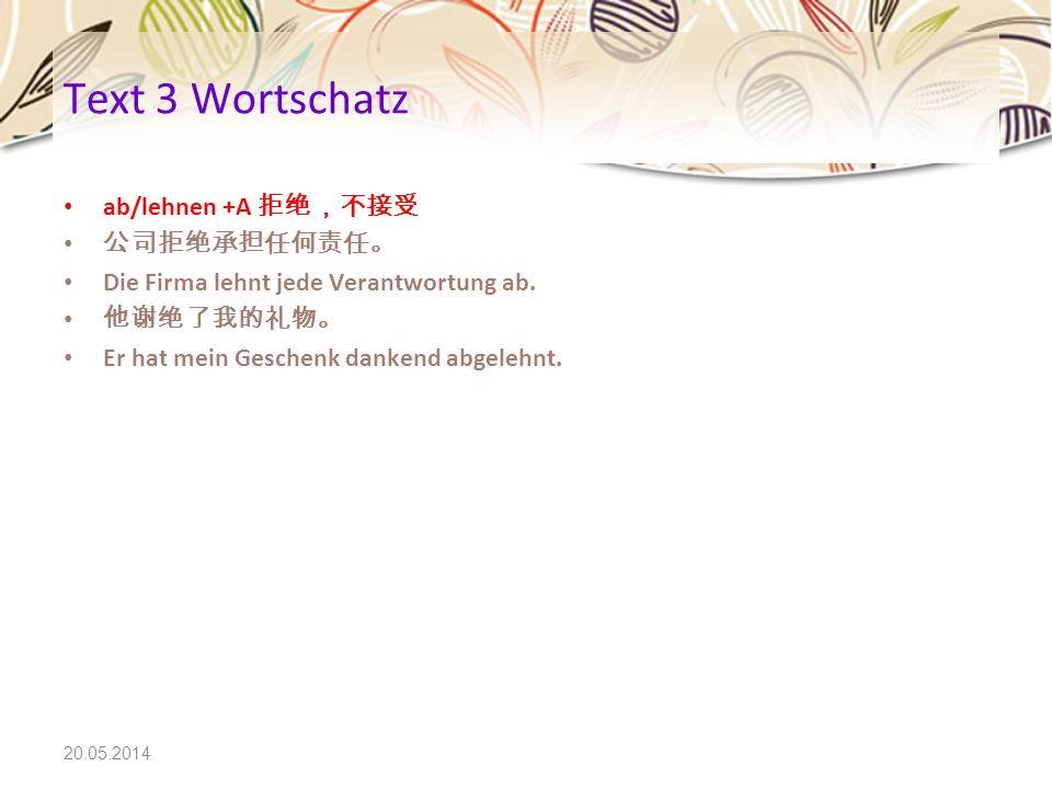 20.05.2014 Text 3 Wortschatz ab/lehnen +A Die Firma lehnt jede Verantwortung ab. Er hat mein Geschenk dankend abgelehnt.