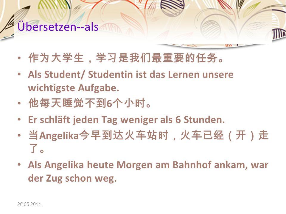 20.05.2014 Übersetzen--als Als Student/ Studentin ist das Lernen unsere wichtigste Aufgabe. 6 Er schläft jeden Tag weniger als 6 Stunden. Angelika Als