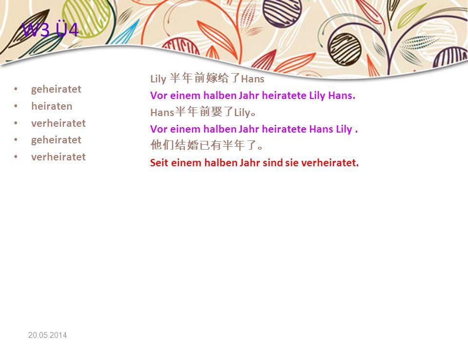 20.05.2014 W3 Ü4 geheiratet heiraten verheiratet geheiratet verheiratet Lily Hans Vor einem halben Jahr heiratete Lily Hans. Hans Lily Vor einem halbe