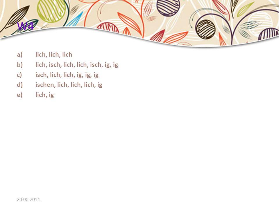 20.05.2014 W4 a)lich, lich, lich b)lich, isch, lich, lich, isch, ig, ig c)isch, lich, lich, ig, ig, ig d)ischen, lich, lich, lich, ig e)lich, ig