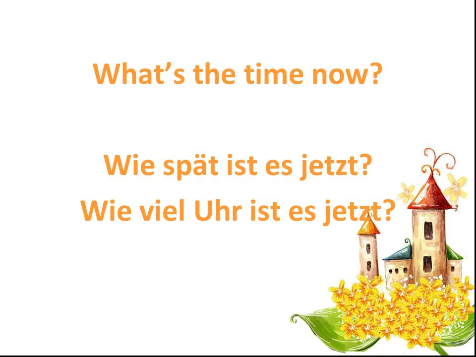 Whats the time now? Wie spät ist es jetzt? Wie viel Uhr ist es jetzt?