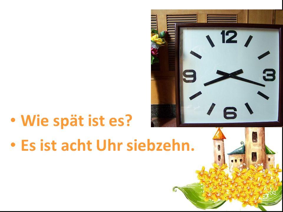 Wie spät ist es? Es ist acht Uhr siebzehn.