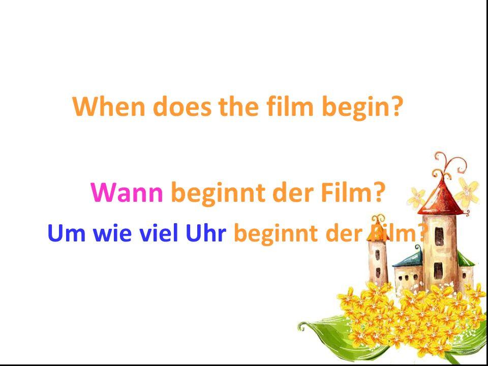 When does the film begin? Wann beginnt der Film? Um wie viel Uhr beginnt der Film?