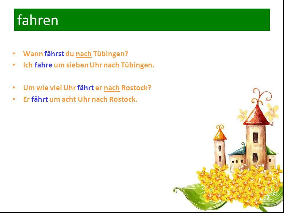 fahren Wann fährst du nach Tübingen.Ich fahre um sieben Uhr nach Tübingen.