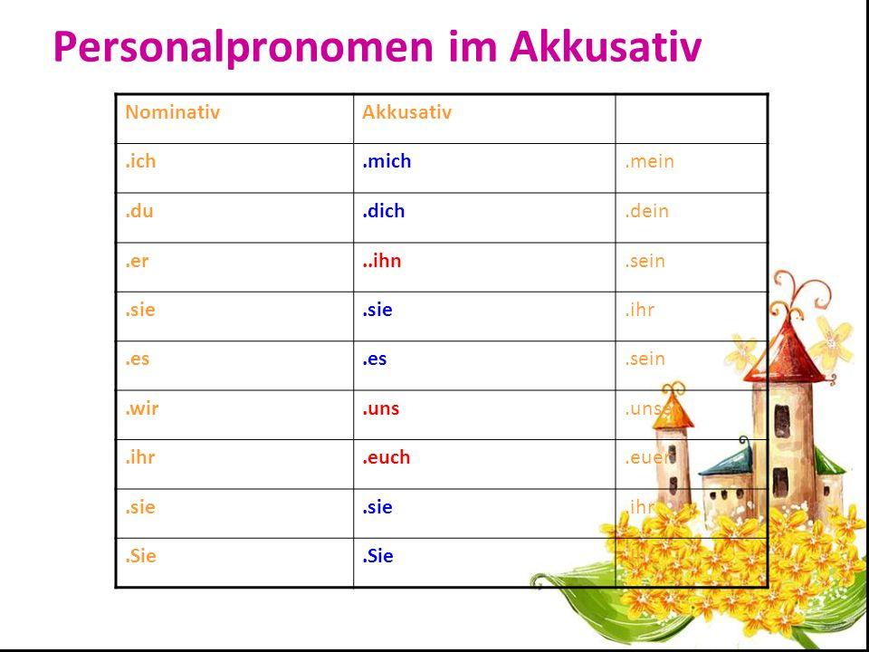 Personalpronomen im Akkusativ NominativAkkusativ.ich.mich.mein.du.dich.dein.er..ihn.sein.sie.ihr.es.sein.wir.uns.unser.ihr.euch.euer.sie.ihr.Sie.Ihr