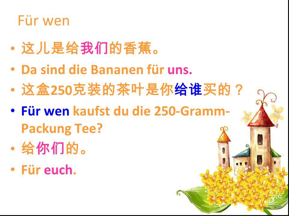 Für wen Da sind die Bananen für uns. 250 Für wen kaufst du die 250-Gramm- Packung Tee? Für euch.