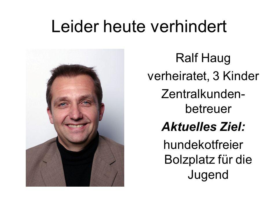 Leider heute verhindert Ralf Haug verheiratet, 3 Kinder Zentralkunden- betreuer Aktuelles Ziel: hundekotfreier Bolzplatz für die Jugend