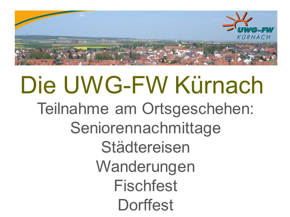 Die UWG-FW Kürnach Teilnahme am Ortsgeschehen: Seniorennachmittage Städtereisen Wanderungen Fischfest Dorffest