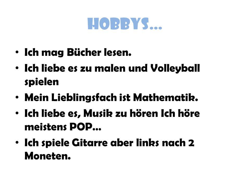 HOBBYS… Ich mag Bücher lesen. Ich liebe es zu malen und Volleyball spielen Mein Lieblingsfach ist Mathematik. Ich liebe es, Musik zu hören Ich höre me