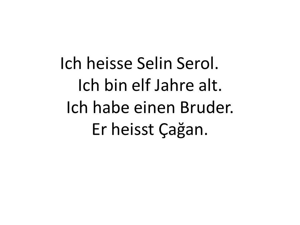 Ich heisse Selin Serol. Ich bin elf Jahre alt. Ich habe einen Bruder. Er heisst Çağan.