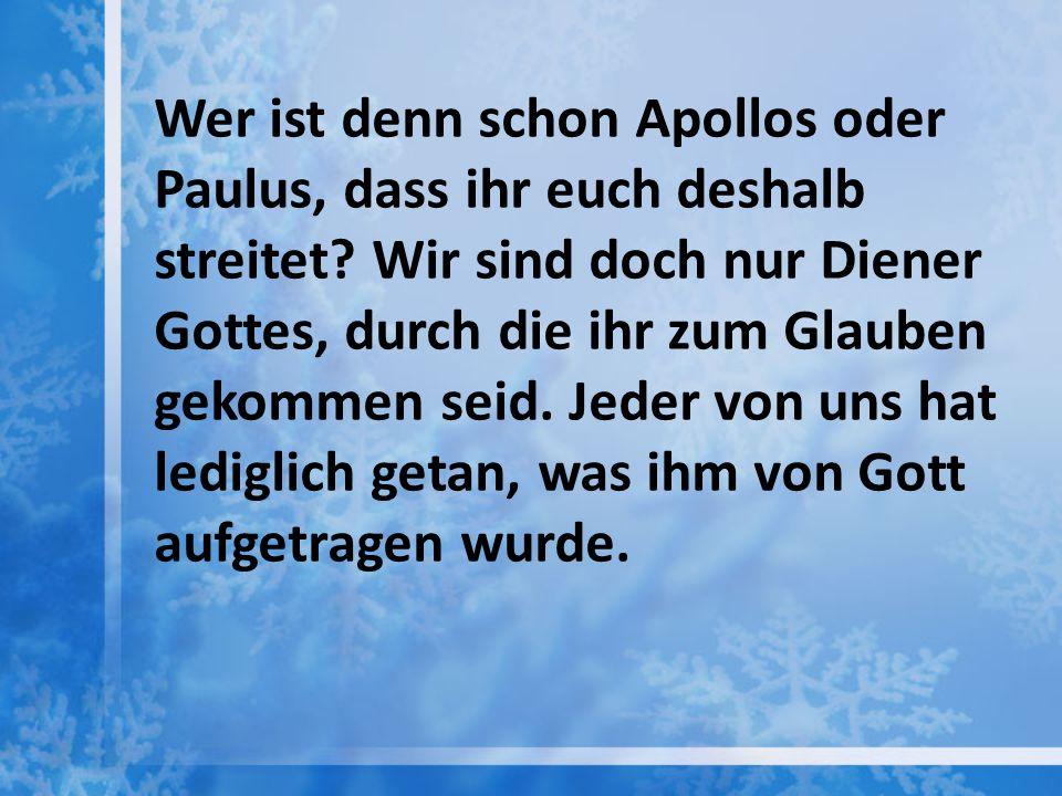 Wer ist denn schon Apollos oder Paulus, dass ihr euch deshalb streitet? Wir sind doch nur Diener Gottes, durch die ihr zum Glauben gekommen seid. Jede