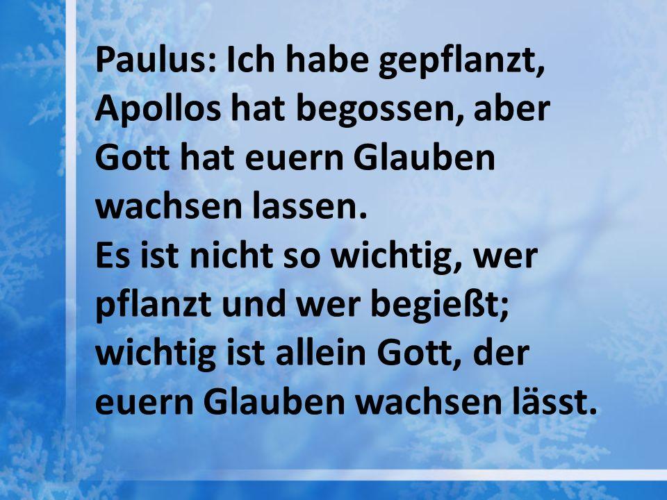 Paulus: Ich habe gepflanzt, Apollos hat begossen, aber Gott hat euern Glauben wachsen lassen. Es ist nicht so wichtig, wer pflanzt und wer begießt; wi