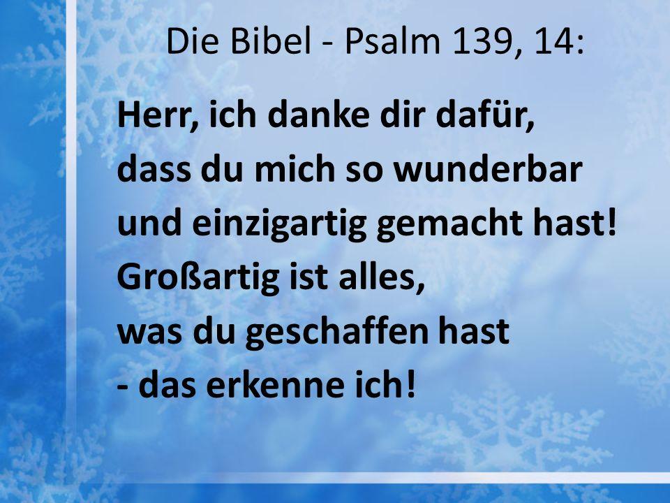 Die Bibel - Psalm 139, 14: Herr, ich danke dir dafür, dass du mich so wunderbar und einzigartig gemacht hast! Großartig ist alles, was du geschaffen h