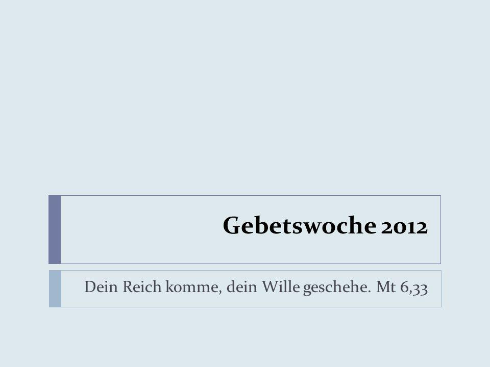 Gebetswoche 2012 Dein Reich komme, dein Wille geschehe. Mt 6,33