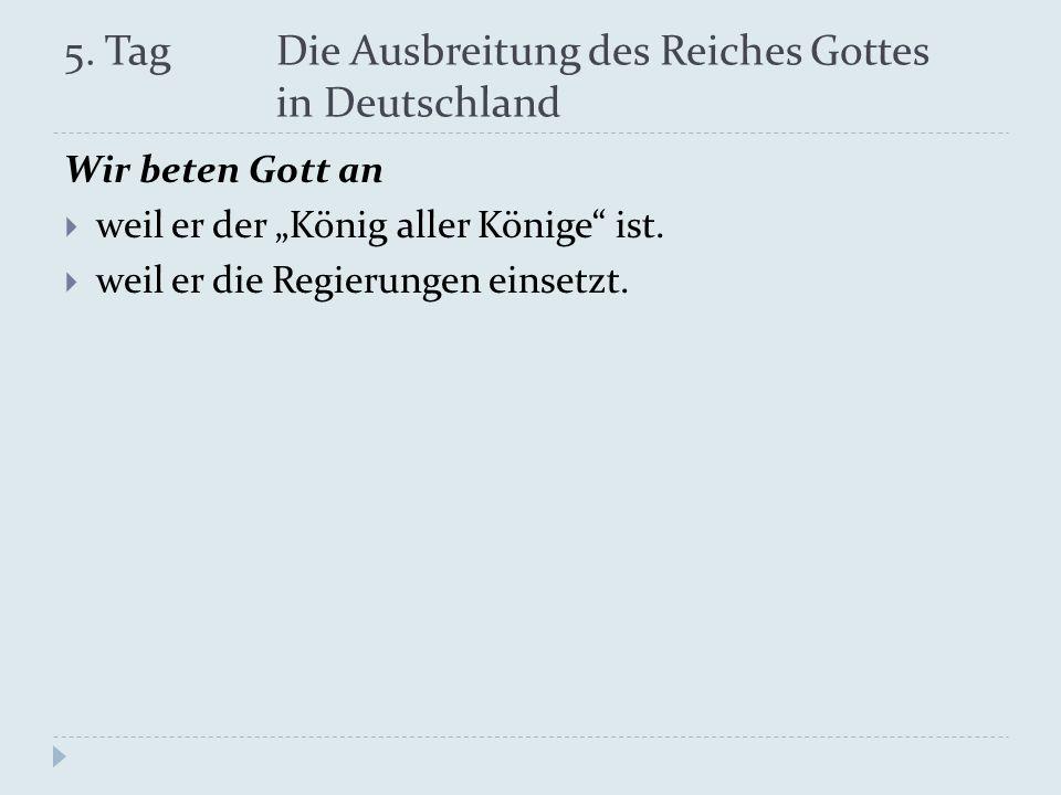 5. Tag Die Ausbreitung des Reiches Gottes in Deutschland Wir beten Gott an weil er der König aller Könige ist. weil er die Regierungen einsetzt.