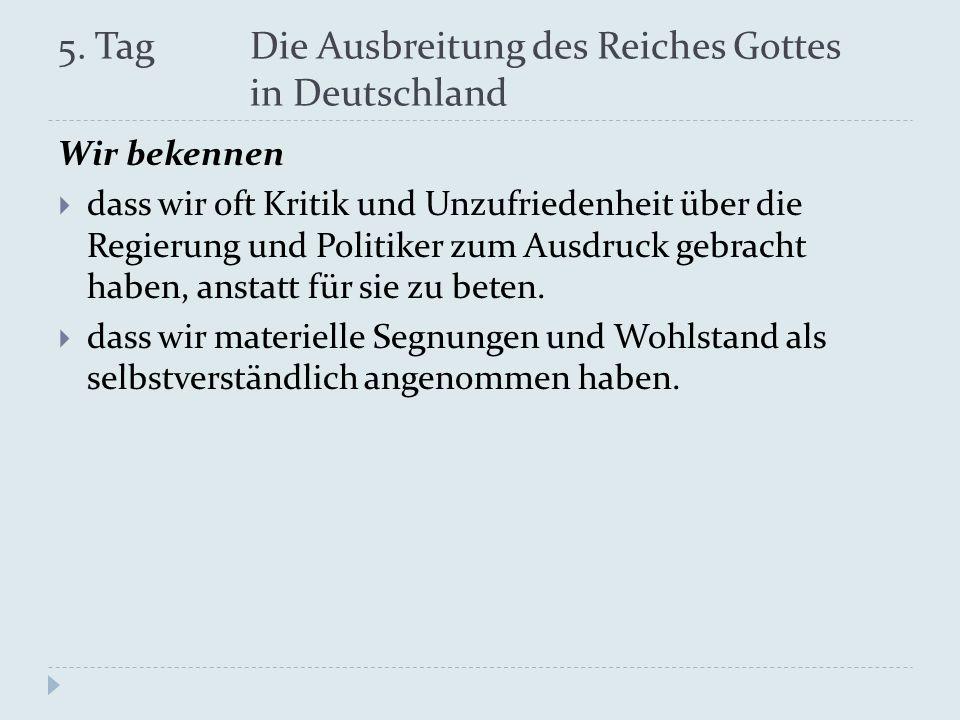 5. Tag Die Ausbreitung des Reiches Gottes in Deutschland Wir bekennen dass wir oft Kritik und Unzufriedenheit über die Regierung und Politiker zum Aus