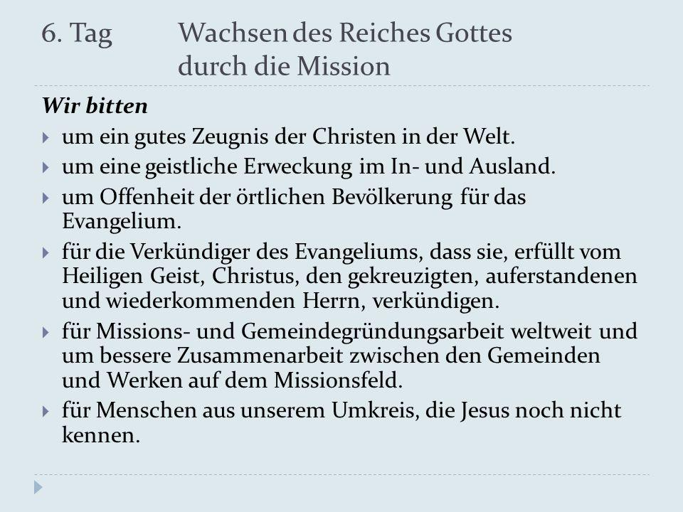 6. Tag Wachsen des Reiches Gottes durch die Mission Wir bitten um ein gutes Zeugnis der Christen in der Welt. um eine geistliche Erweckung im In- und