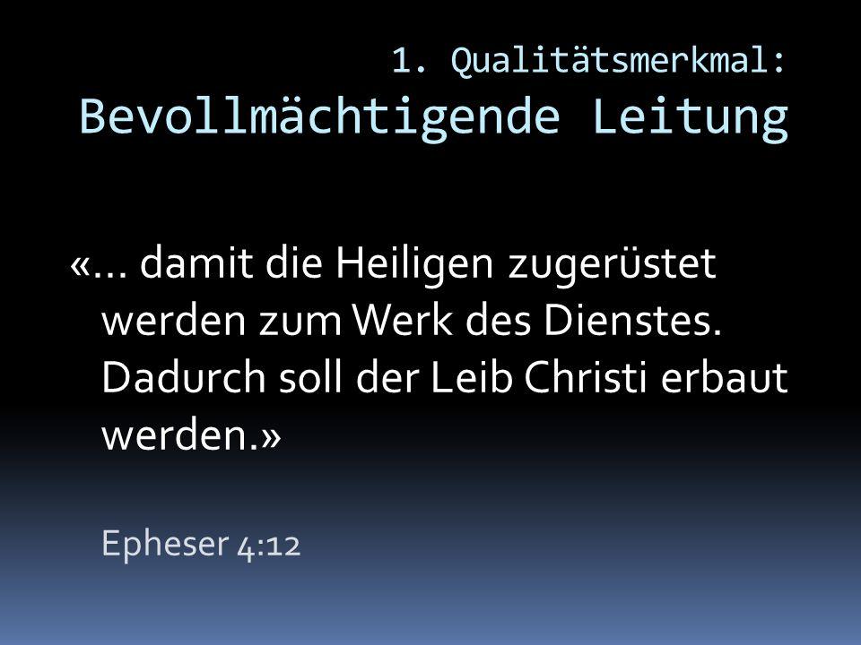 1. Qualitätsmerkmal: Bevollmächtigende Leitung «... damit die Heiligen zugerüstet werden zum Werk des Dienstes. Dadurch soll der Leib Christi erbaut w