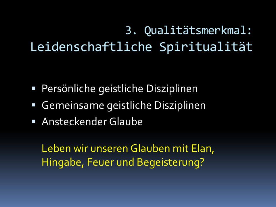 3. Qualitätsmerkmal: Leidenschaftliche Spiritualität Persönliche geistliche Disziplinen Gemeinsame geistliche Disziplinen Ansteckender Glaube Leben wi