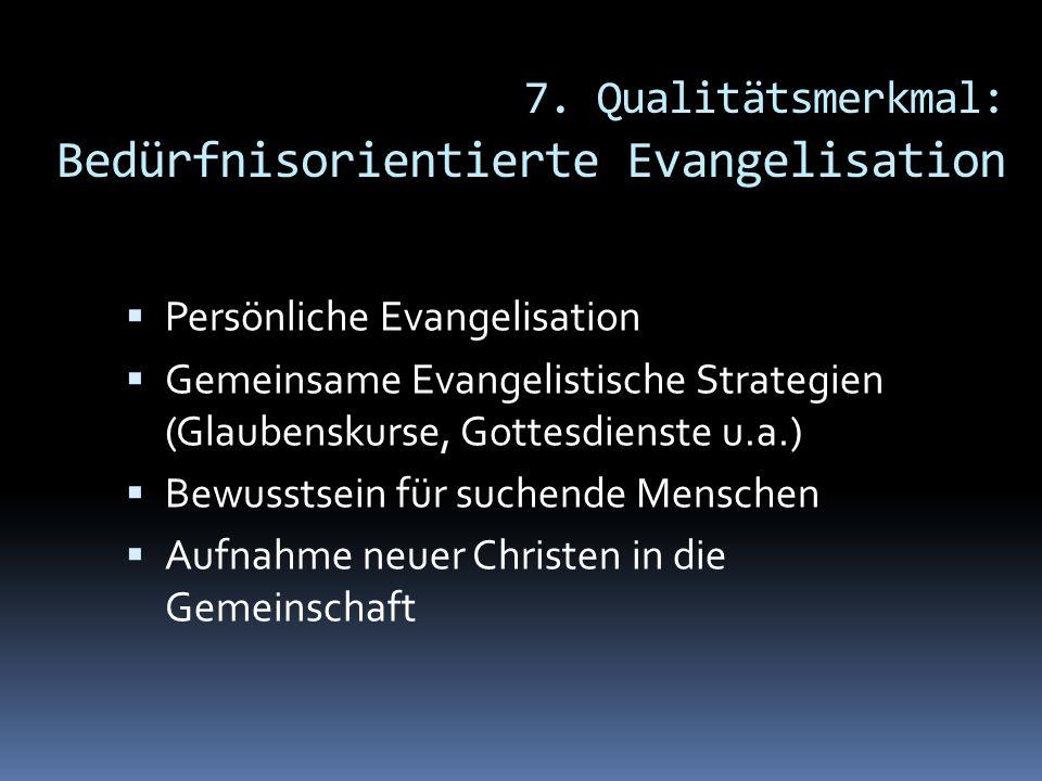 7. Qualitätsmerkmal: Bedürfnisorientierte Evangelisation Persönliche Evangelisation Gemeinsame Evangelistische Strategien (Glaubenskurse, Gottesdienst