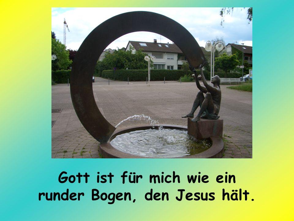 Gott ist für mich wie ein runder Bogen, den Jesus hält.