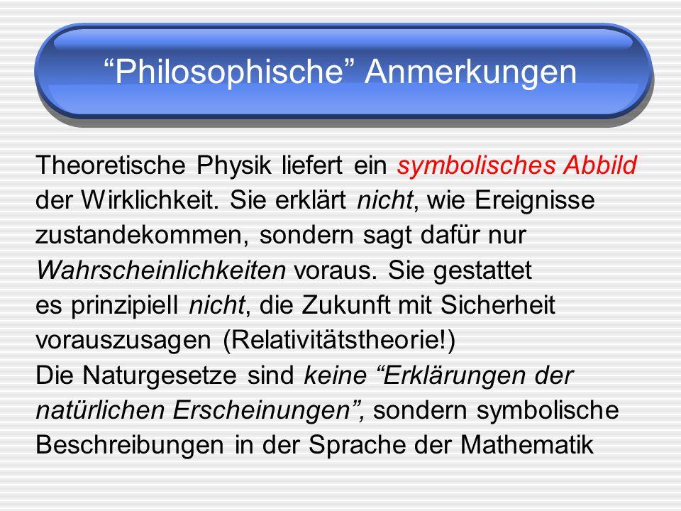 Philosophische Anmerkungen Theoretische Physik liefert ein symbolisches Abbild der Wirklichkeit. Sie erklärt nicht, wie Ereignisse zustandekommen, son