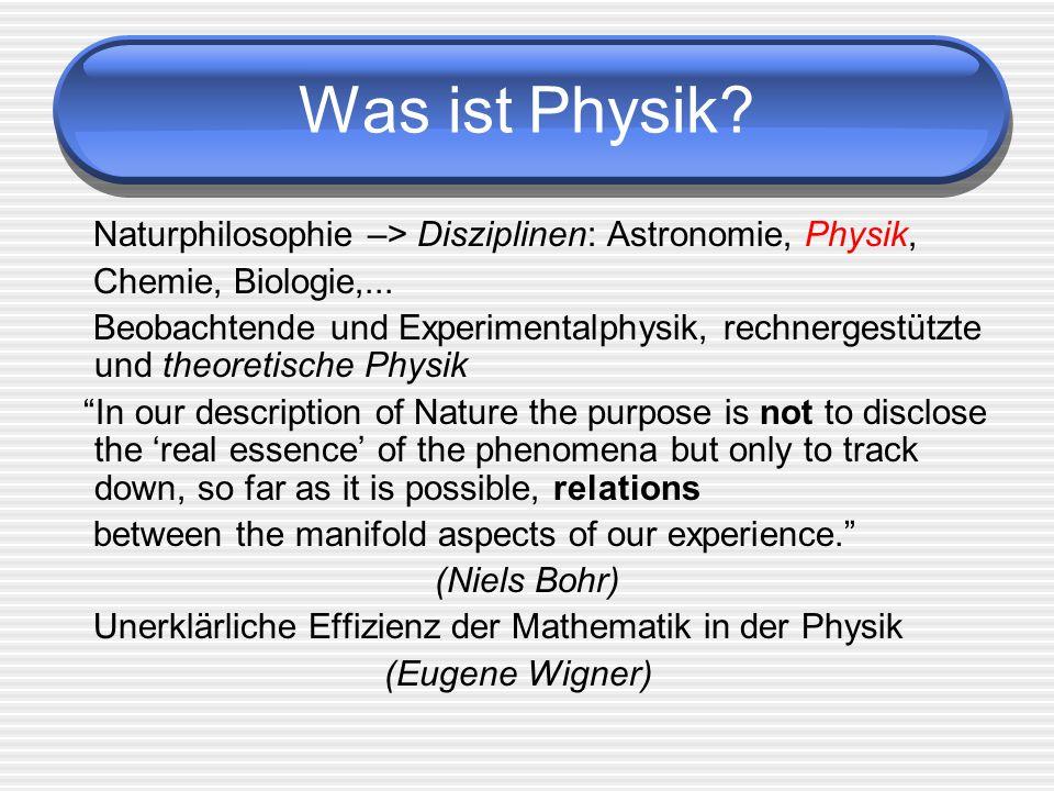 Was ist Physik? Naturphilosophie –> Disziplinen: Astronomie, Physik, Chemie, Biologie,... Beobachtende und Experimentalphysik, rechnergestützte und th