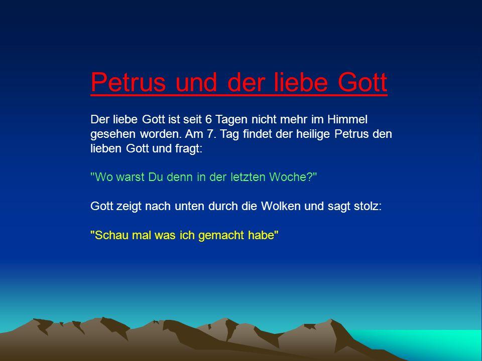 Petrus und der liebe Gott Der liebe Gott ist seit 6 Tagen nicht mehr im Himmel gesehen worden. Am 7. Tag findet der heilige Petrus den lieben Gott und
